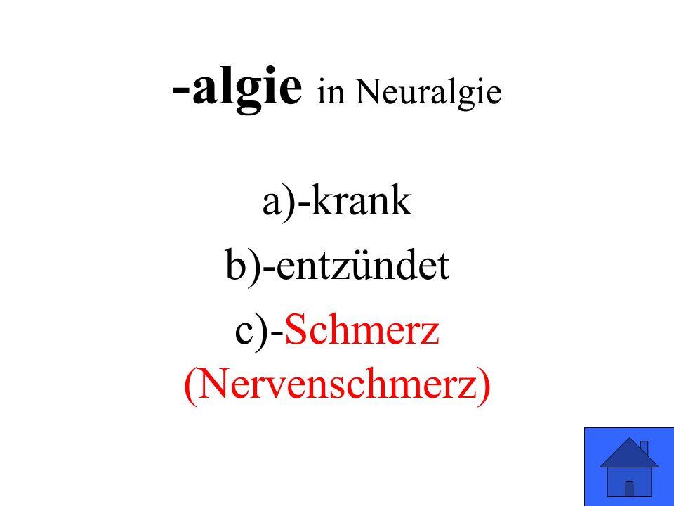 -algie in Neuralgie a)-krank b)-entzündet c)-Schmerz (Nervenschmerz)
