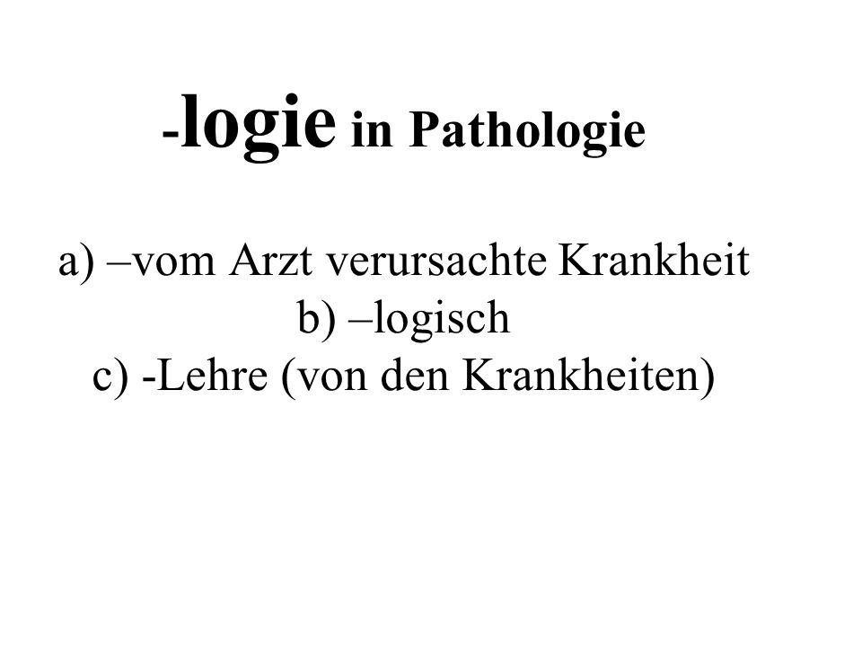- logie in Pathologie a) –vom Arzt verursachte Krankheit b) –logisch c) -Lehre (von den Krankheiten)