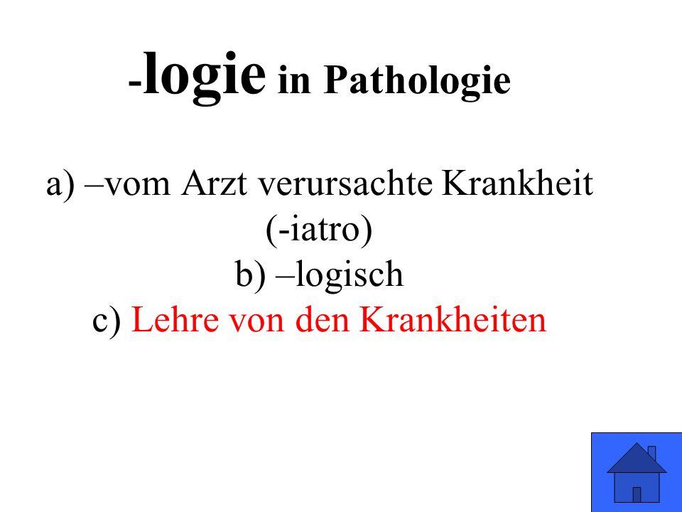 - logie in Pathologie a) –vom Arzt verursachte Krankheit (-iatro) b) –logisch c) Lehre von den Krankheiten