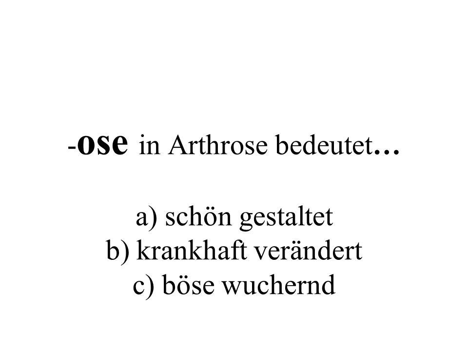 - ose in Arthrose bedeutet… a) schön gestaltet b) krankhaft verändert c) böse wuchernd