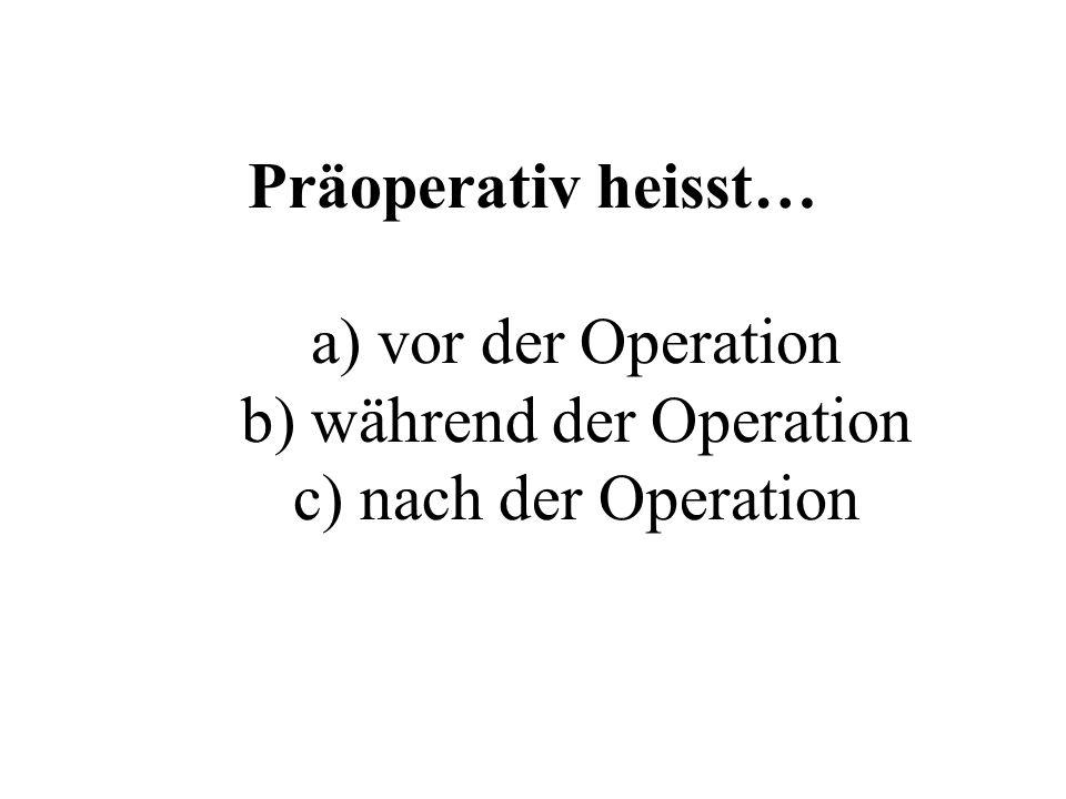 Präoperativ heisst… a) vor der Operation b) während der Operation c) nach der Operation