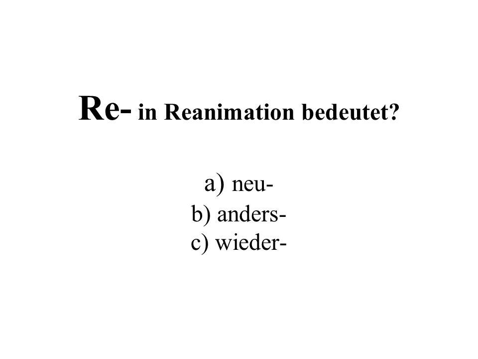 Re- in Reanimation bedeutet? a) neu- b) anders- c) wieder-