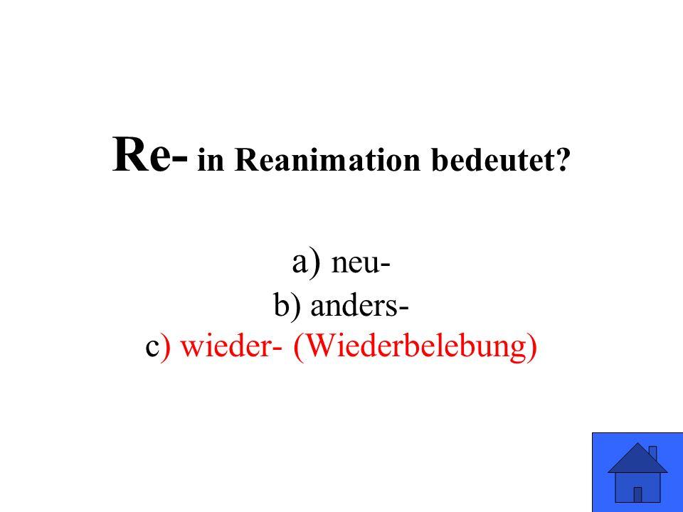 Re- in Reanimation bedeutet? a) neu- b) anders- c) wieder- (Wiederbelebung)