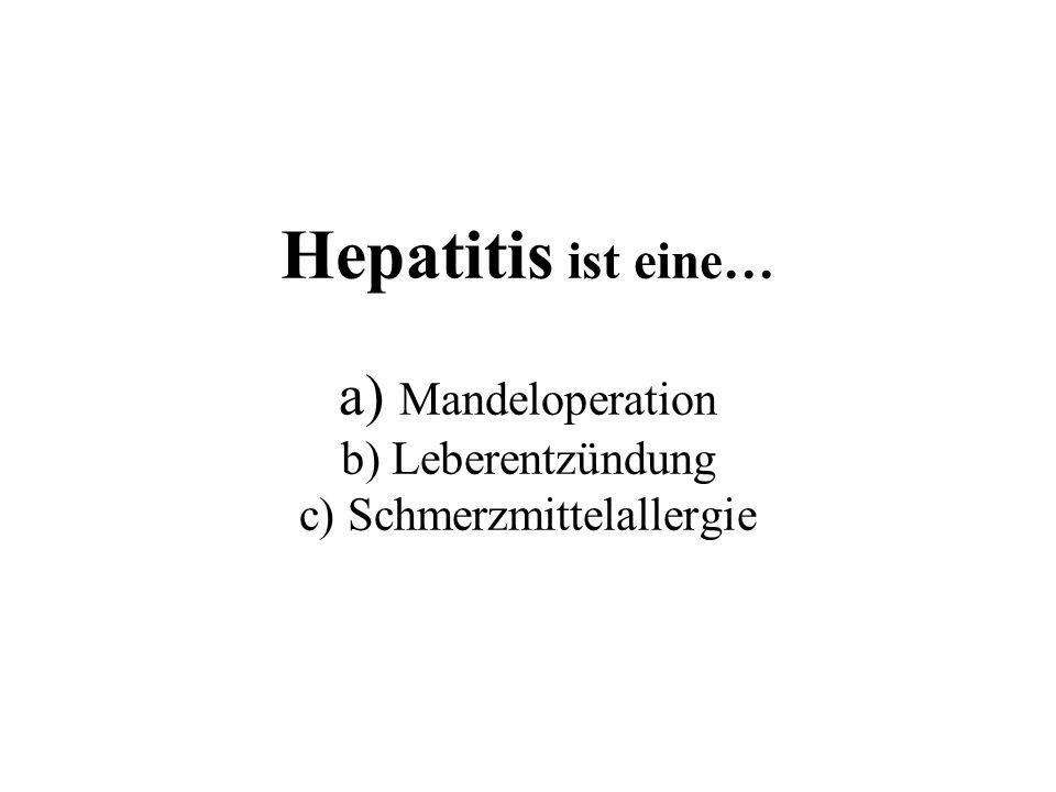 Hepatitis ist eine… a) Mandeloperation b) Leberentzündung c) Schmerzmittelallergie