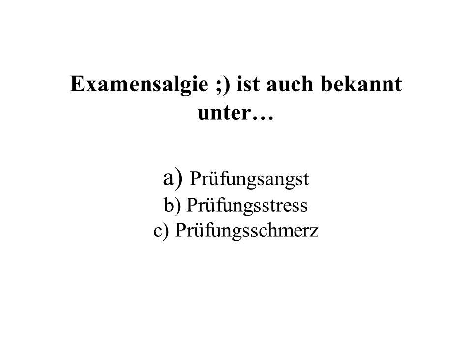 Examensalgie ;) ist auch bekannt unter… a) Prüfungsangst b) Prüfungsstress c) Prüfungsschmerz