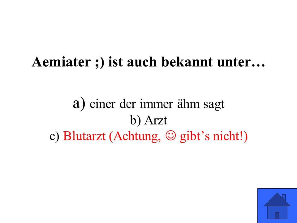 Aemiater ;) ist auch bekannt unter… a) einer der immer ähm sagt b) Arzt c) Blutarzt (Achtung, gibt's nicht!)