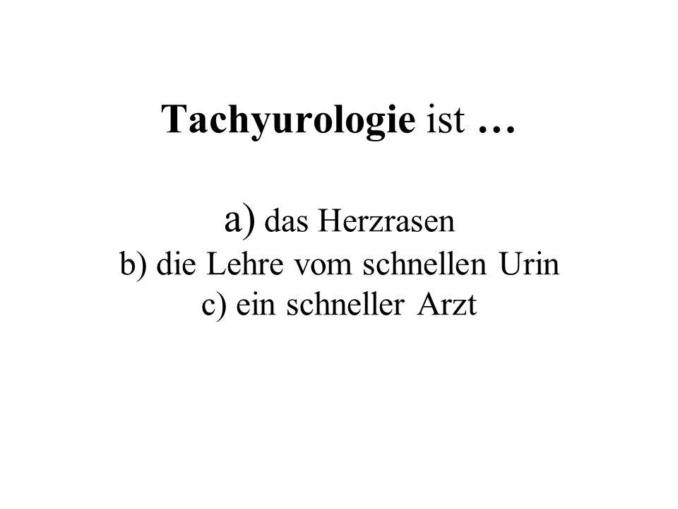 Tachyurologie ist … a) das Herzrasen b) die Lehre vom schnellen Urin c) ein schneller Arzt