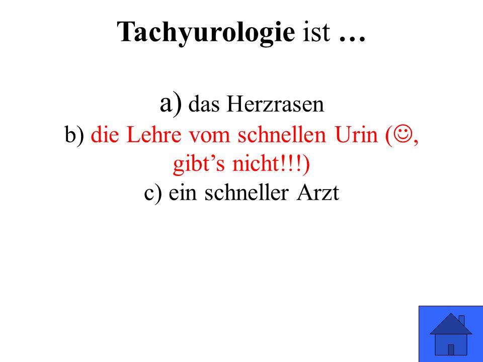 Tachyurologie ist … a) das Herzrasen b) die Lehre vom schnellen Urin (, gibt's nicht!!!) c) ein schneller Arzt