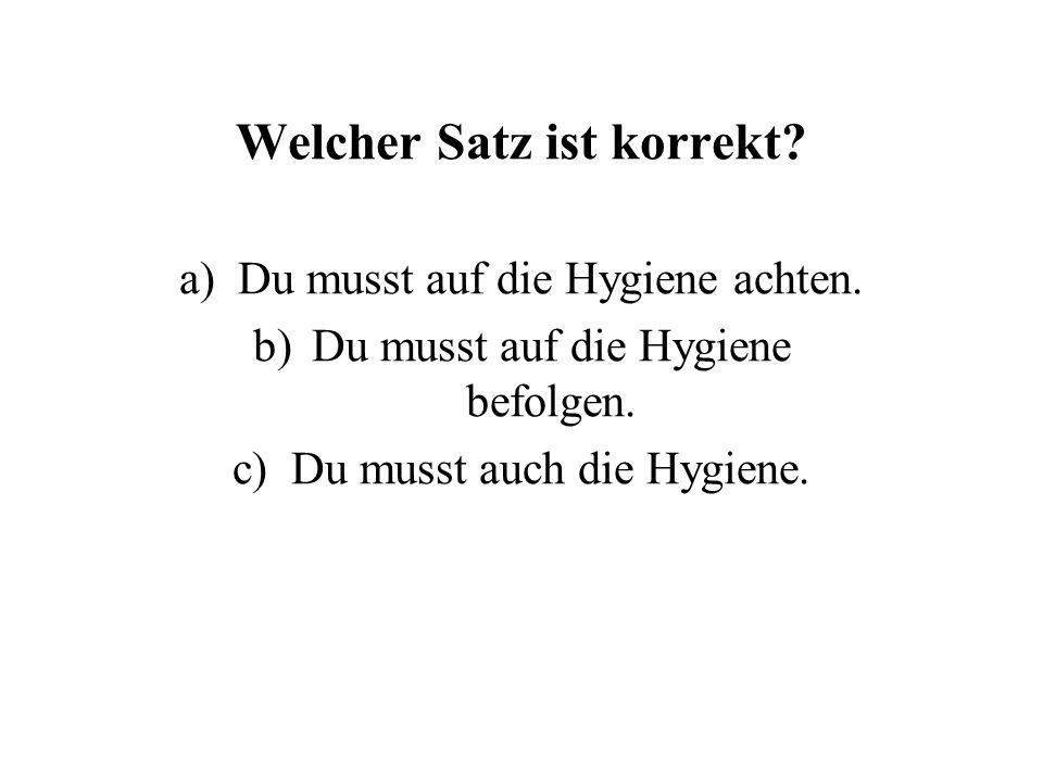 Welcher Satz ist korrekt. a)Du musst auf die Hygiene achten.
