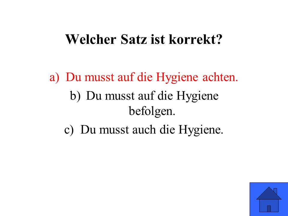Welcher Satz ist korrekt.a)Du musst auf die Hygiene achten.