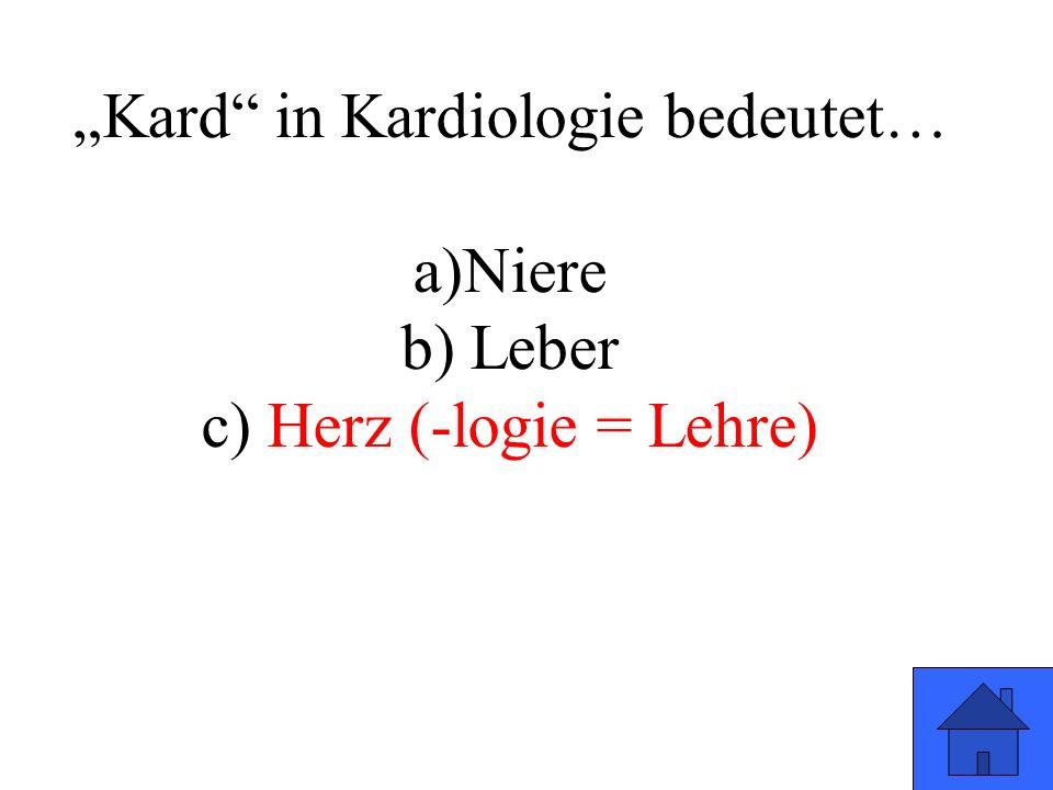 """Kard in Kardiologie bedeutet… a)Niere b) Leber c) Herz (-logie = Lehre)"