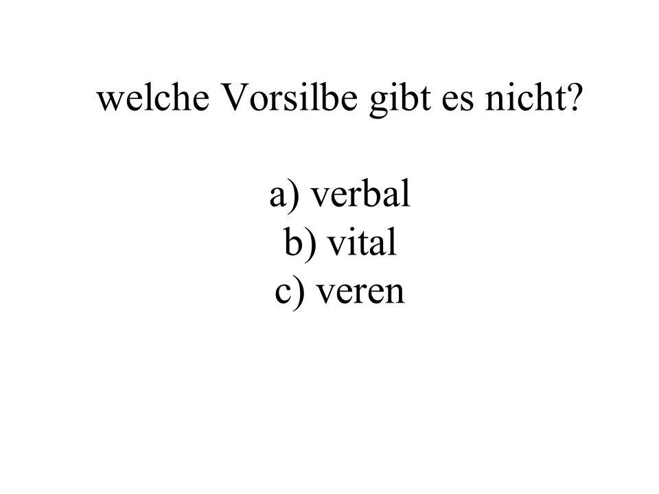 welche Vorsilbe gibt es nicht? a) verbal b) vital c) veren