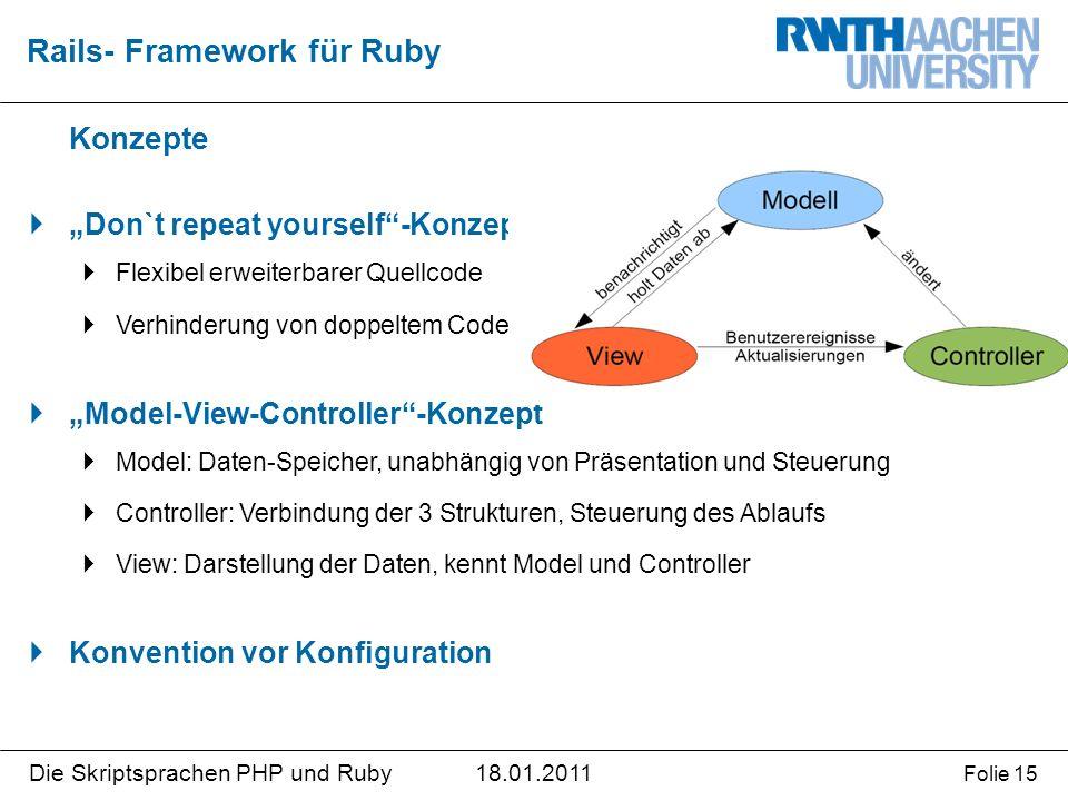 """18.01.2011Die Skriptsprachen PHP und Ruby Folie 15 Konzepte  """"Don`t repeat yourself -Konzept  Flexibel erweiterbarer Quellcode  Verhinderung von doppeltem Code  """"Model-View-Controller -Konzept  Model: Daten-Speicher, unabhängig von Präsentation und Steuerung  Controller: Verbindung der 3 Strukturen, Steuerung des Ablaufs  View: Darstellung der Daten, kennt Model und Controller  Konvention vor Konfiguration Rails- Framework für Ruby"""