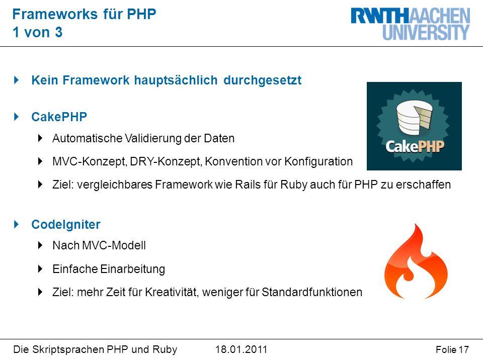 18.01.2011Die Skriptsprachen PHP und Ruby Folie 17  Kein Framework hauptsächlich durchgesetzt  CakePHP  Automatische Validierung der Daten  MVC-Konzept, DRY-Konzept, Konvention vor Konfiguration  Ziel: vergleichbares Framework wie Rails für Ruby auch für PHP zu erschaffen  CodeIgniter  Nach MVC-Modell  Einfache Einarbeitung  Ziel: mehr Zeit für Kreativität, weniger für Standardfunktionen Frameworks für PHP 1 von 3