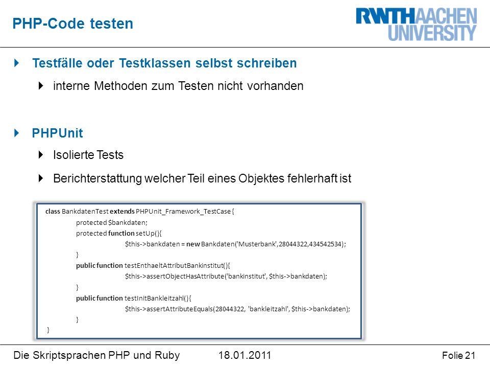 18.01.2011Die Skriptsprachen PHP und Ruby Folie 21  Testfälle oder Testklassen selbst schreiben  interne Methoden zum Testen nicht vorhanden  PHPUnit  Isolierte Tests  Berichterstattung welcher Teil eines Objektes fehlerhaft ist PHP-Code testen class BankdatenTest extends PHPUnit_Framework_TestCase { protected $bankdaten; protected function setUp(){ $this->bankdaten = new Bankdaten( Musterbank ,28044322,434542534); } public function testEnthaeltAttributBankinstitut(){ $this->assertObjectHasAttribute( bankinstitut , $this->bankdaten); } public function testInitBankleitzahl(){ $this->assertAttributeEquals(28044322, bankleitzahl , $this->bankdaten); }