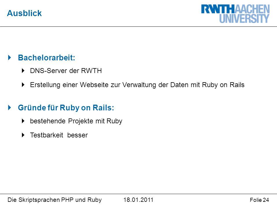 18.01.2011Die Skriptsprachen PHP und Ruby Folie 24  Bachelorarbeit:  DNS-Server der RWTH  Erstellung einer Webseite zur Verwaltung der Daten mit Ruby on Rails  Gründe für Ruby on Rails:  bestehende Projekte mit Ruby  Testbarkeit besser Ausblick