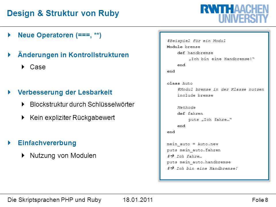 """18.01.2011Die Skriptsprachen PHP und Ruby Folie 8  Neue Operatoren (===, **)  Änderungen in Kontrollstrukturen  Case  Verbesserung der Lesbarkeit  Blockstruktur durch Schlüsselwörter  Kein expliziter Rückgabewert  Einfachvererbung  Nutzung von Modulen Design & Struktur von Ruby #Beispiel für ein Modul Module bremse def handbremse """"Ich bin eine Handbremse! end class Auto #Modul bremse in der Klasse nutzen include bremse Methode def fahren puts """"Ich fahre… end mein_auto = Auto.new puts mein_auto.fahren #  Ich fahre… puts mein_auto.handbremse #  Ich bin eine Handbremse!"""