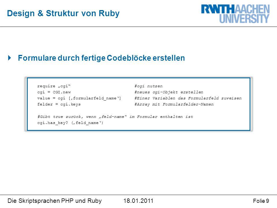 """18.01.2011Die Skriptsprachen PHP und Ruby Folie 9  Formulare durch fertige Codeblöcke erstellen Design & Struktur von Ruby require """"cgi #cgi nutzen cgi = CGI.new#neues cgi-Objekt erstellen value = cgi ['formularfeld_name']#Einer Variablen das Formularfeld zuweisen felder = cgi.keys#Array mit Formularfelder-Namen #Gibt true zurück, wenn """"feld-name im Formular enthalten ist cgi.has_key."""