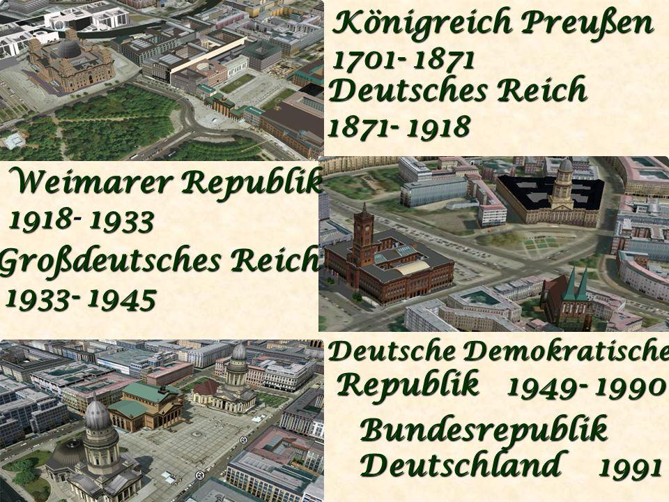 Königreich Preußen 1701- 1871 Deutsches Reich 1871- 1918 Weimarer Republik 1918- 1933 Großdeutsches Reich 1933- 1945 1933- 1945 Deutsche Demokratische Republik 1949- 1990 Republik 1949- 1990 Bundesrepublik Deutschland 1991
