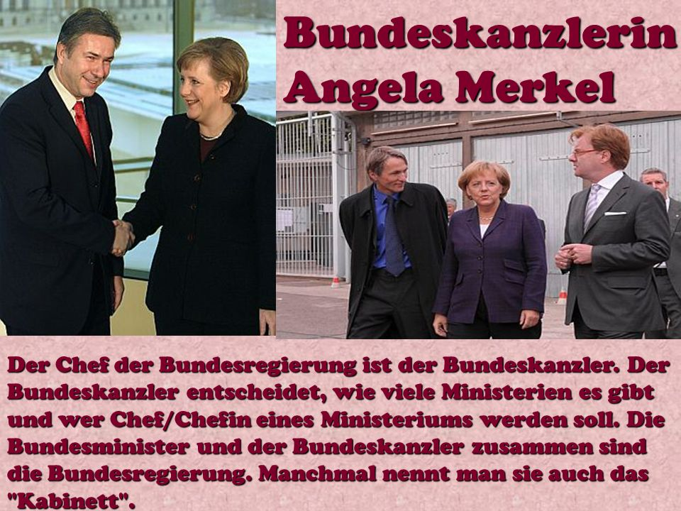 Bundeskanzlerin Angela Merkel Der Chef der Bundesregierung ist der Bundeskanzler. Der Bundeskanzler entscheidet, wie viele Ministerien es gibt und wer