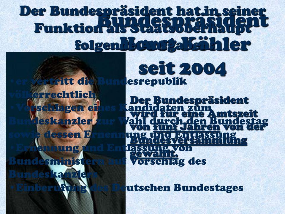 Bundespräsident Horst Köhler Horst Köhler seit 2004 Der Bundespräsident wird für eine Amtszeit von fünf Jahren von der Bundesversammlung gewählt.