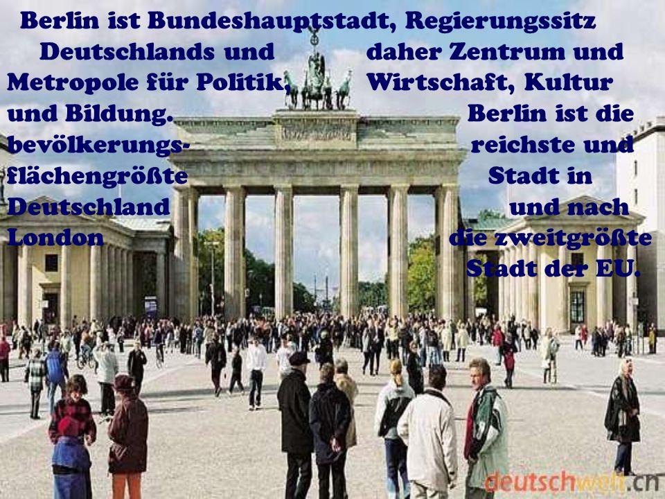 Berlin ist Bundeshauptstadt, Regierungssitz Deutschlands und daher Zentrum und Metropole für Politik, Wirtschaft, Kultur und Bildung. Berlin ist die b
