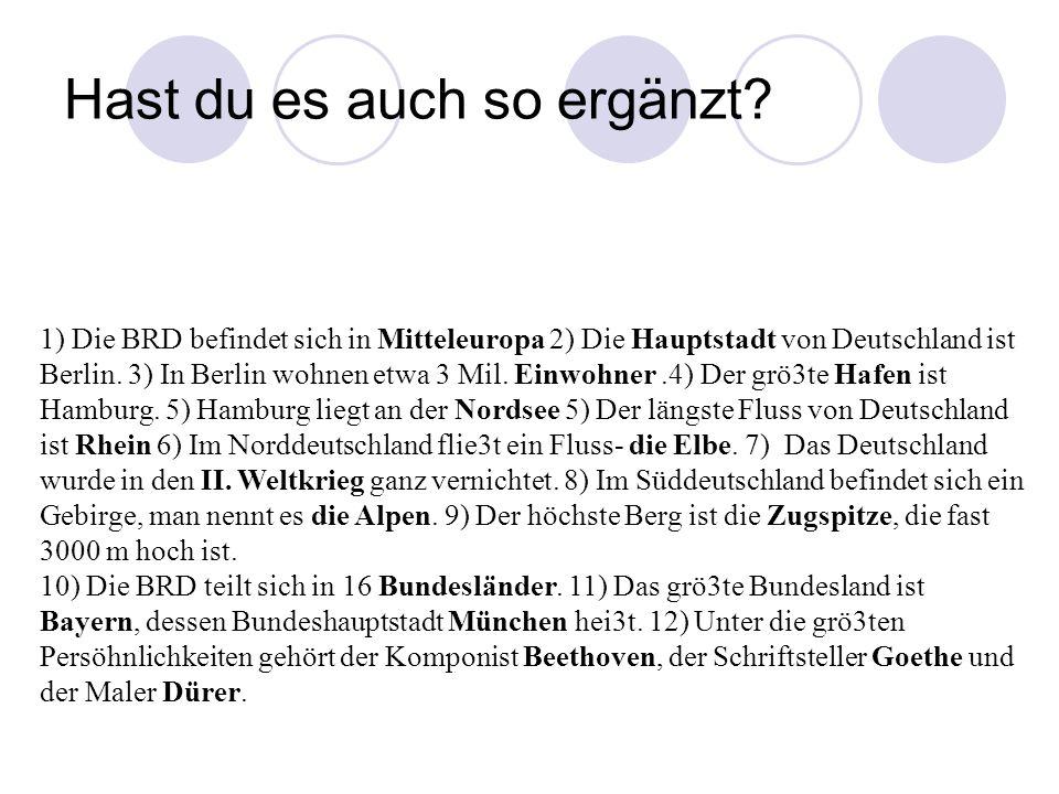 1) Die BRD befindet sich in Mitteleuropa 2) Die Hauptstadt von Deutschland ist Berlin. 3) In Berlin wohnen etwa 3 Mil. Einwohner.4) Der grö3te Hafen i