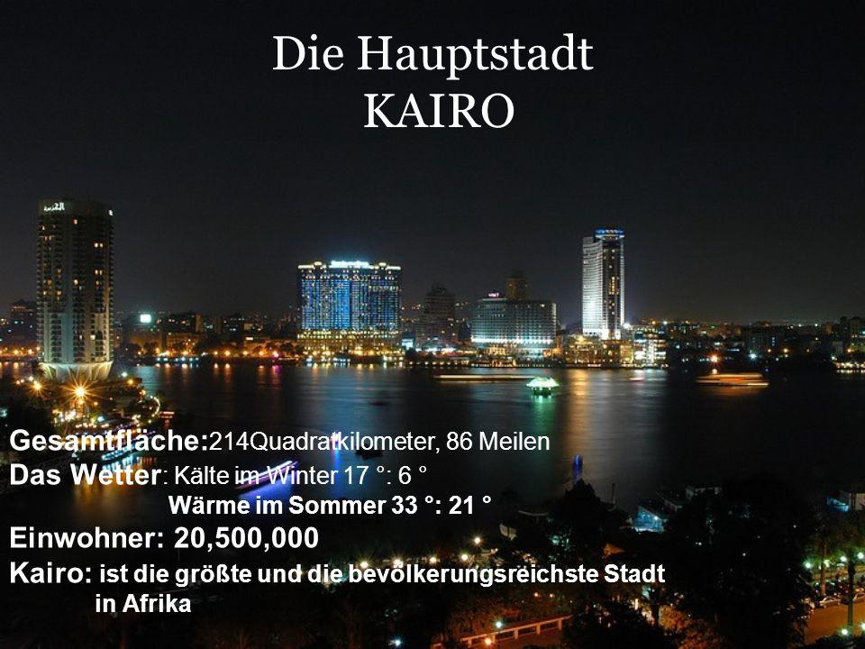 Die Hauptstadt KAIRO Gesamtfläche: 214Quadratkilometer, 86 Meilen Das Wetter : Kälte im Winter 17 °: 6 ° Wärme im Sommer 33 °: 21 ° Einwohner: 20,500,000 Kairo: ist die größte und die bevölkerungsreichste Stadt in Afrika