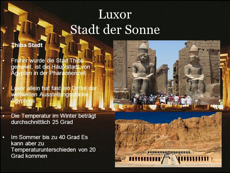 Luxor Stadt der Sonne Thiba Stadt Früher wurde die Stad Thiba genannt, ist die Hauptstadt von Ägypten in der Pharaonenzeit Luxor allein hat fast ein Drittel der weltweiten Ausstellungsstücke Ägyptens Die Temperatur im Winter beträgt durchschnittlich 25 Grad Im Sommer bis zu 40 Grad Es kann aber zu Temperaturunterschieden von 20 Grad kommen.