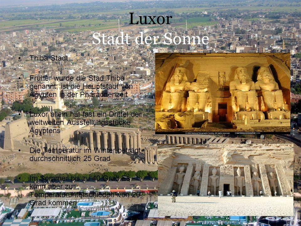 Luxor Stadt der Sonne Thiba Stadt Früher wurde die Stad Thiba genannt, ist die Hauptstadt von Ägypten in der Pharaonenzeit Luxor allein hat fast ein Drittel der weltweiten Ausstellungsstücke Ägyptens Die Temperatur im Winter beträgt durchschnittlich 25 Grad Im Sommer bis zu 40 Grad Es kann aber zu Temperaturunterschieden von 20 Grad kommen