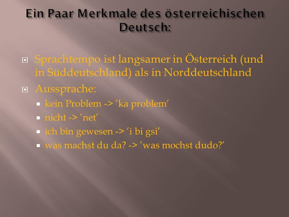  Sprachtempo ist langsamer in Österreich (und in Süddeutschland) als in Norddeutschland  Aussprache:  kein Problem -> 'ka problem'  nicht -> 'net'