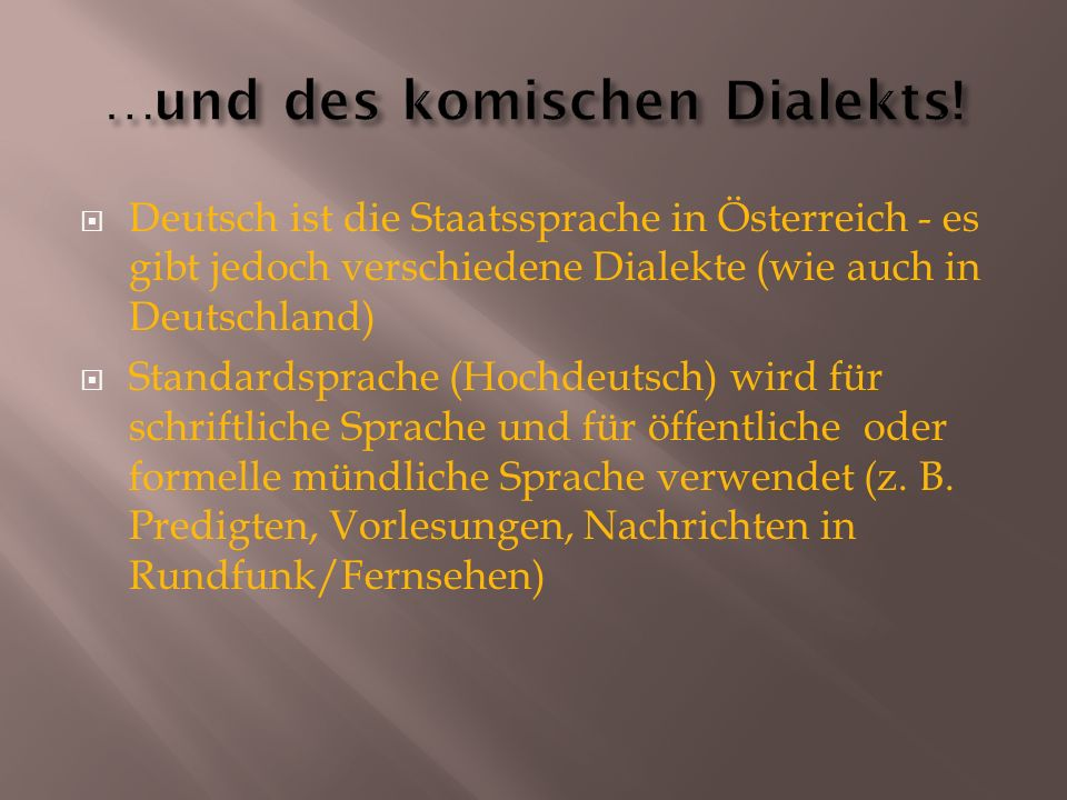  Deutsch ist die Staatssprache in Österreich - es gibt jedoch verschiedene Dialekte (wie auch in Deutschland)  Standardsprache (Hochdeutsch) wird fü