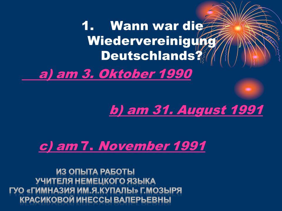 1. Wann war die Wiedervereinigung Deutschlands. a) am 3.