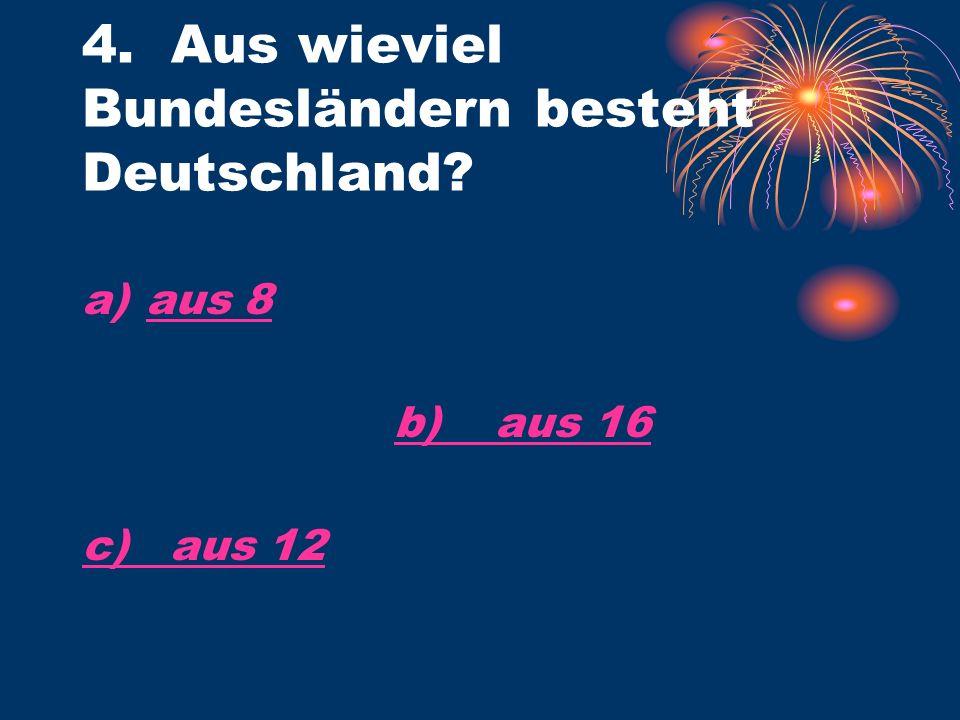 4. Aus wieviel Bundesländern besteht Deutschland a)aus 8aus 8 b) aus 16 c) aus 12