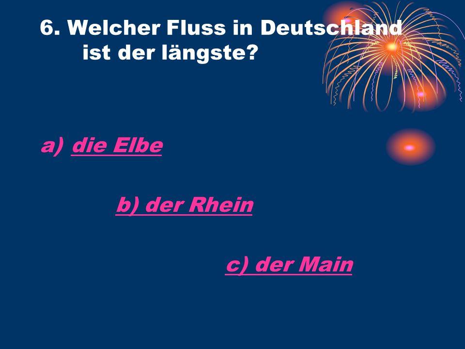6. Welcher Fluss in Deutschland ist der längste? a)die Elbedie Elbe b) der Rhein c) der Main