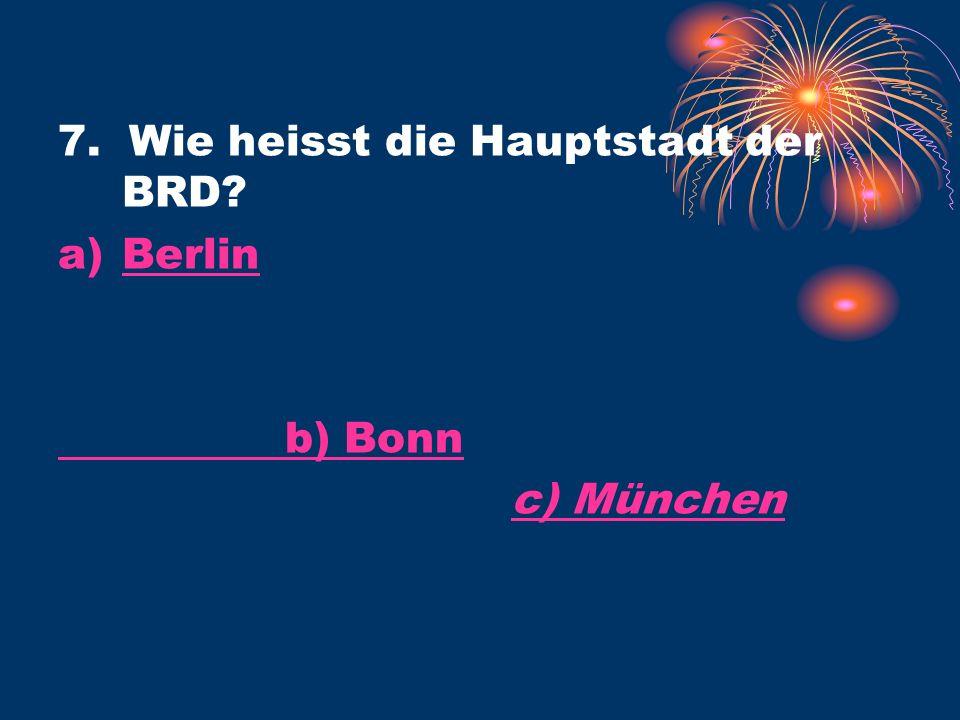 7. Wie heisst die Hauptstadt der BRD a)BerlinBerlin b) Bonn c) Münchenc) München