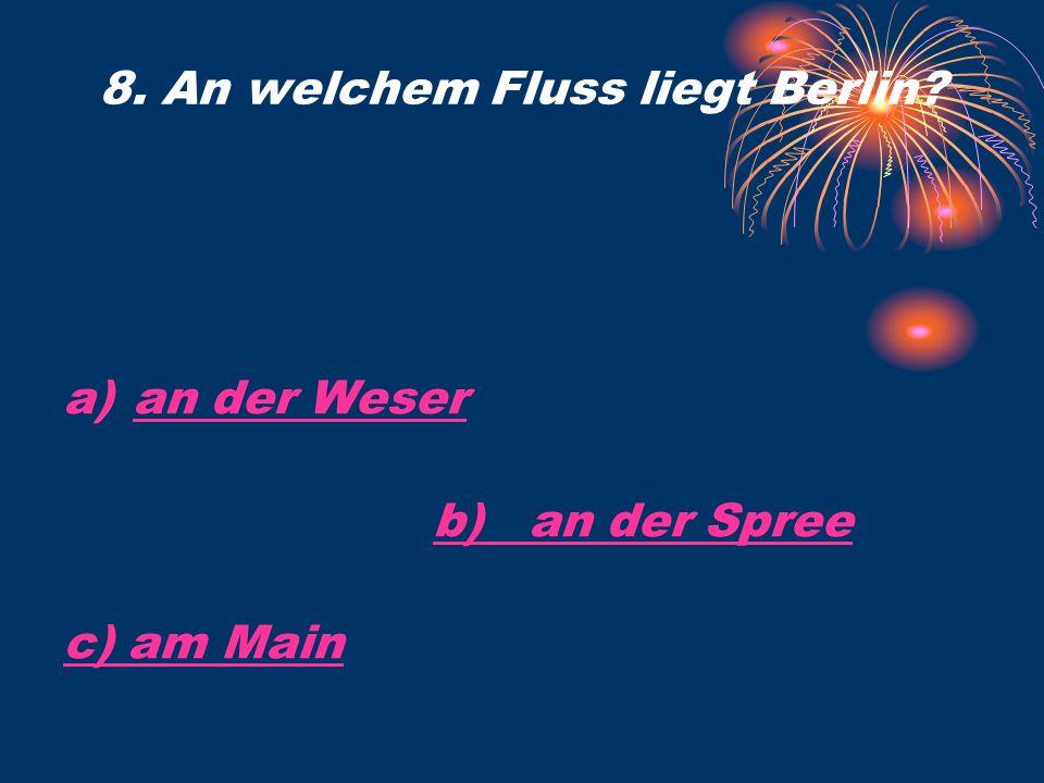 a)an der Weseran der Weser b) an der Spree c) am Main 8. An welchem Fluss liegt Berlin?