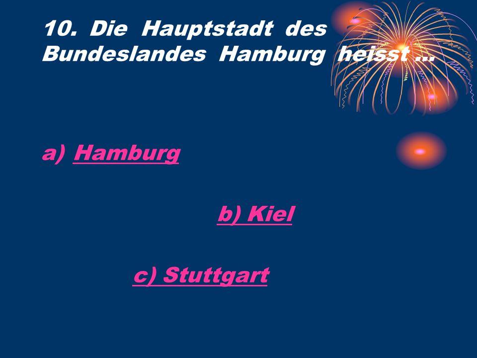 10. Die Hauptstadt des Bundeslandes Hamburg heisst... a)HamburgHamburg b) Kiel c) Stuttgart