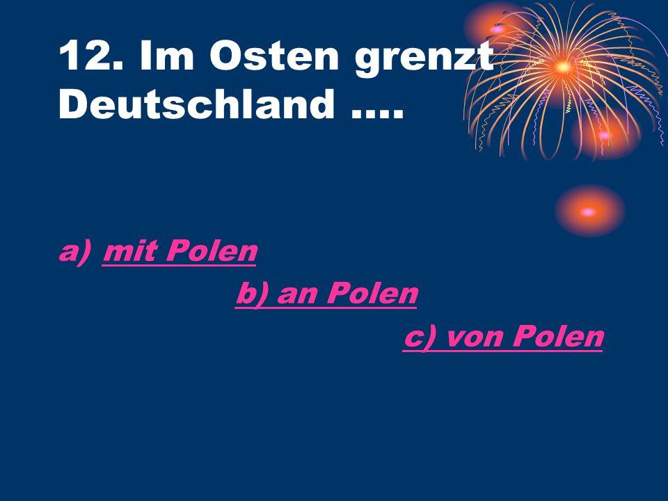 12. Im Osten grenzt Deutschland.... a)mit Polenmit Polen b) an Polen c) von Polen