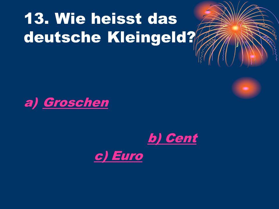 13. Wie heisst das deutsche Kleingeld a)GroschenGroschen b) Cent c) Euro
