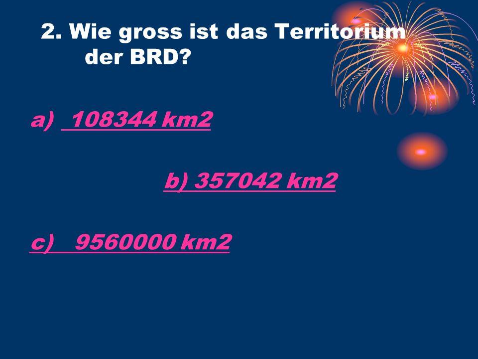 a) 108344 km2 108344 km2 b) 357042 km2 c) 9560000 km2 2. Wie gross ist das Territorium der BRD