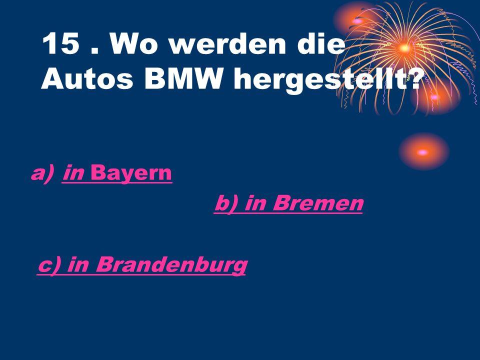 a)in Bayernin Bayern b) in Bremen c) in Brandenburg 15. Wo werden die Autos BMW hergestellt?