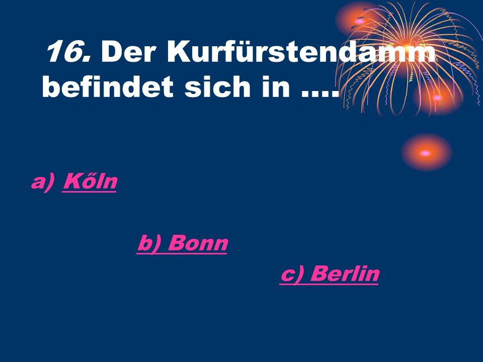 16. Der Kurfürstendamm befindet sich in.... a)KőlnKőln b) Bonn c) Berlin