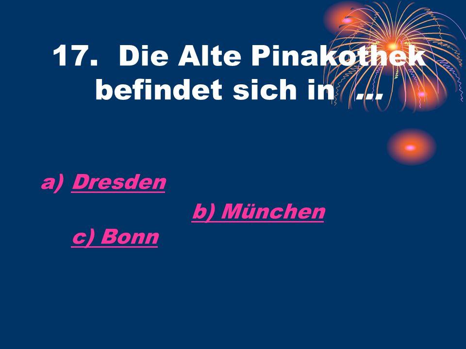 17. Die Alte Pinakothek befindet sich in … a)DresdenDresden b) München c) Bonnb) München c) Bonn