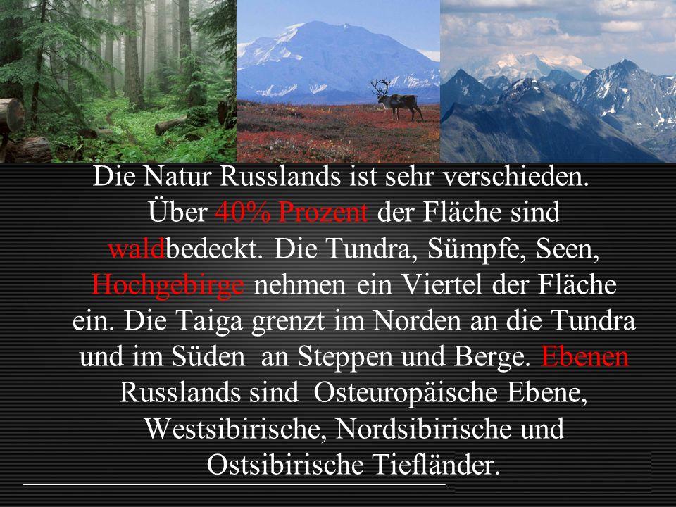 Die Natur Russlands ist sehr verschieden. Über 40% Prozent der Fläche sind waldbedeckt. Die Tundra, Sümpfe, Seen, Hochgebirge nehmen ein Viertel der F