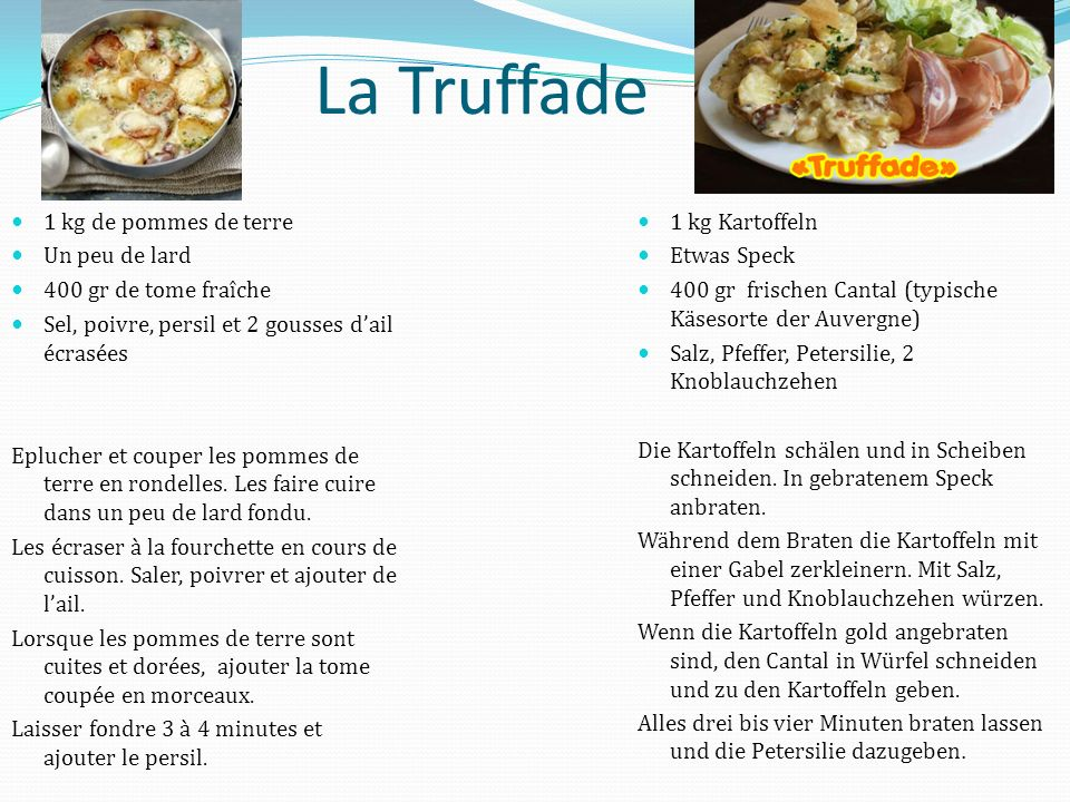 La Truffade 1 kg de pommes de terre Un peu de lard 400 gr de tome fraîche Sel, poivre, persil et 2 gousses d'ail écrasées Eplucher et couper les pommes de terre en rondelles.
