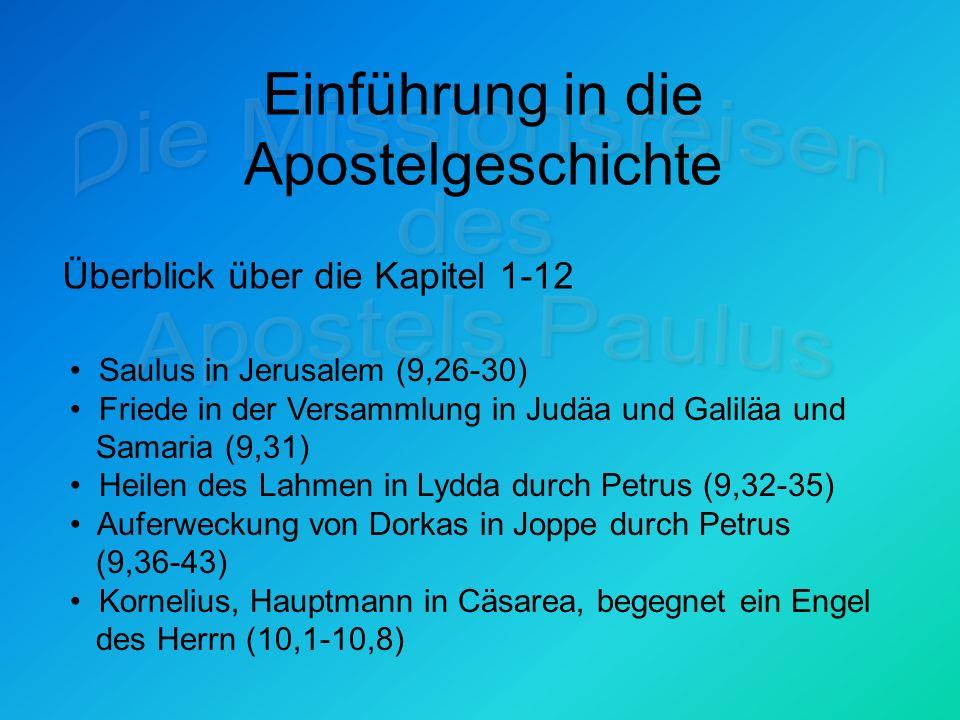 Einführung in die Apostelgeschichte Überblick über die Kapitel 1-12 Saulus in Jerusalem (9,26-30) Friede in der Versammlung in Judäa und Galiläa und Samaria (9,31) Heilen des Lahmen in Lydda durch Petrus (9,32-35) Auferweckung von Dorkas in Joppe durch Petrus (9,36-43) Kornelius, Hauptmann in Cäsarea, begegnet ein Engel des Herrn (10,1-10,8)