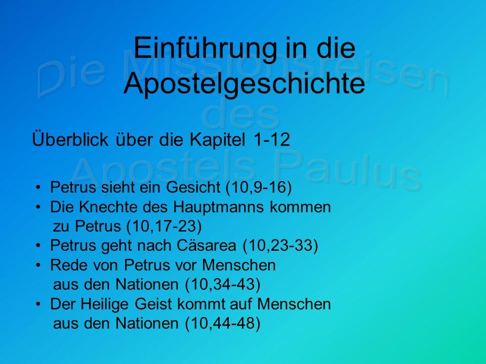 Einführung in die Apostelgeschichte Überblick über die Kapitel 1-12 Petrus sieht ein Gesicht (10,9-16) Die Knechte des Hauptmanns kommen zu Petrus (10,17-23) Petrus geht nach Cäsarea (10,23-33) Rede von Petrus vor Menschen aus den Nationen (10,34-43) Der Heilige Geist kommt auf Menschen aus den Nationen (10,44-48)