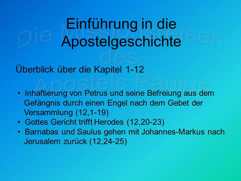 Einführung in die Apostelgeschichte Überblick über die Kapitel 1-12 Inhaftierung von Petrus und seine Befreiung aus dem Gefängnis durch einen Engel nach dem Gebet der Versammlung (12,1-19) Gottes Gericht trifft Herodes (12,20-23) Barnabas und Saulus gehen mit Johannes-Markus nach Jerusalem zurück (12,24-25)