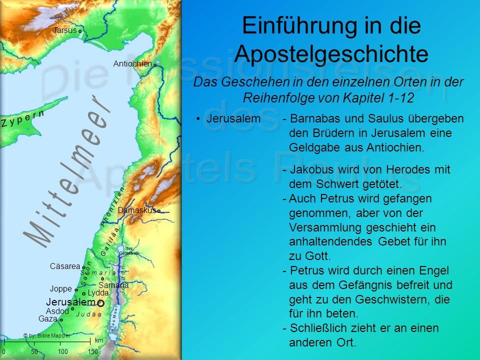 Einführung in die Apostelgeschichte Jerusalem Joppe J u d ä a S a m a r i a G a l i l ä a 050100150 T o t e s M e e r See Genezareth Samaria km Gaza Damaskus Cäsarea Asdod Lydda S a r o n P h ö n i z i e n Antiochien Tarsus © by: Bible Mapper Das Geschehen in den einzelnen Orten in der Reihenfolge von Kapitel 1-12 Jerusalem - Jakobus wird von Herodes mit dem Schwert getötet.